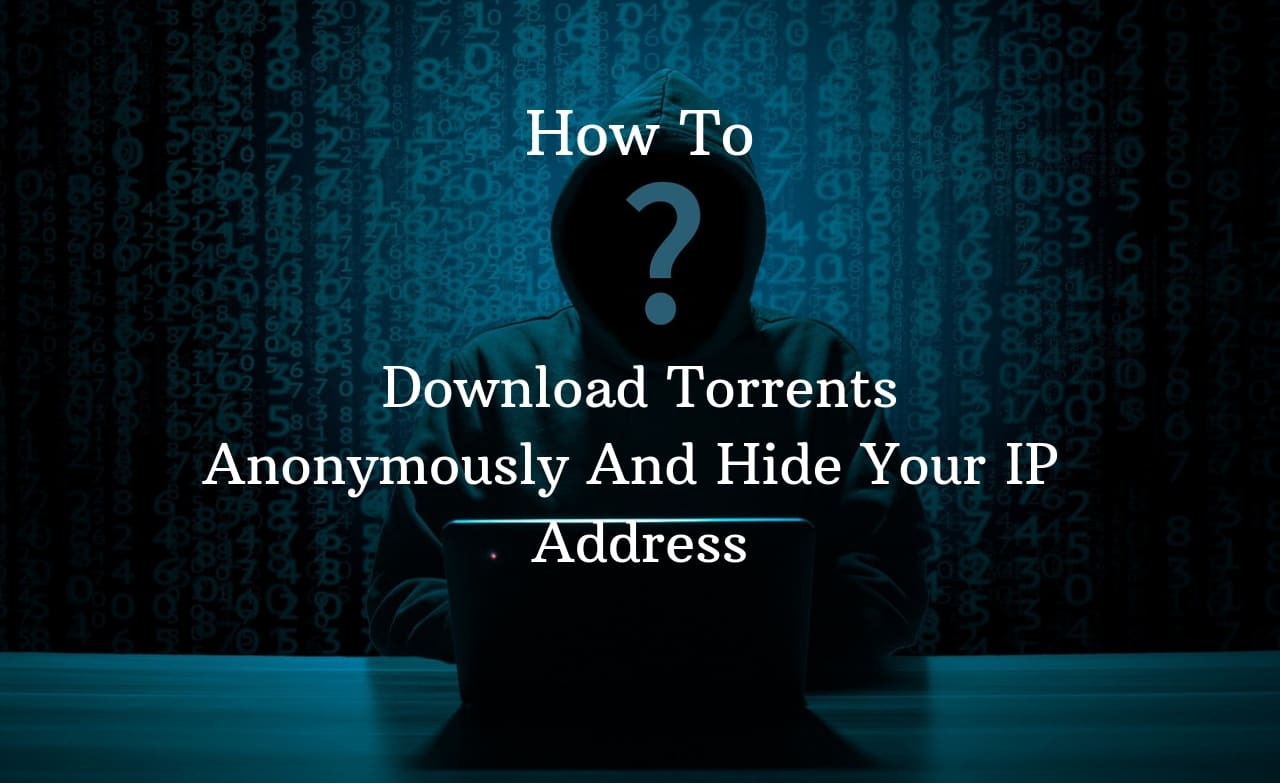 How To Download Torrents Anonymously And Hide Your IP